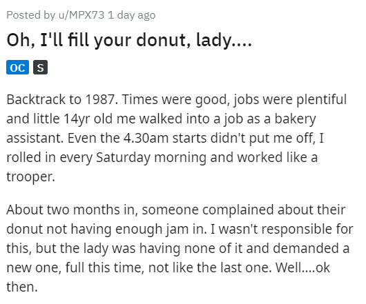 Text - Posted by u/MPX73 1 day ago Oh, I'll fill your donut, lady.... oc s Backtrack to 1987. Times were good, jobs were plentiful and little 14yr old me walked into a job as a bakery assistant. Even the 4.30am starts didn't put me off, I rolled in every Saturday morning and worked like a trooper. About two months in, someone complained about their donut not having enough jam in. I wasn't responsible for this, but the lady was having none of it and demanded a new one, full this time, not like th