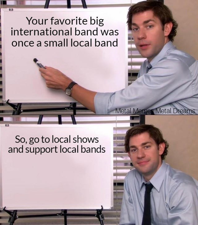 Job - Your favorite big international band was once a small local band Metal Memes Metal Dreams So, go to local shows and support local bands