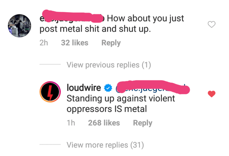 Text - How about you just post metal shit and shut up. 2h 32 likes Reply View previous replies (1) loudwire Standing up against violent oppressors IS metal 1h 268 likes Reply View more replies (31)