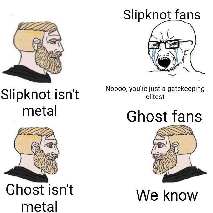 Face - Slipknot fans Noooo, you're just a gatekeeping elitest Slipknot isn't metal Ghost fans Ghost isn't We know metal