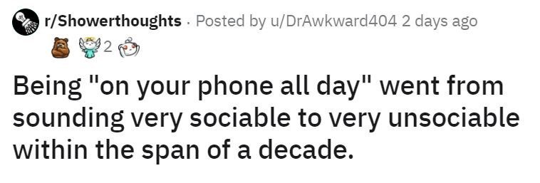"""Text - r/Showerthoughts · Posted by u/DrAwkward404 2 days ago Being """"on your phone all day"""" went from sounding very sociable to very unsociable within the span of a decade."""