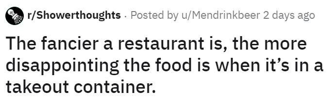 Text - r/Showerthoughts Posted by u/Mendrinkbeer 2 days ago The fancier a restaurant is, the more disappointing the food is when it's in a takeout container.