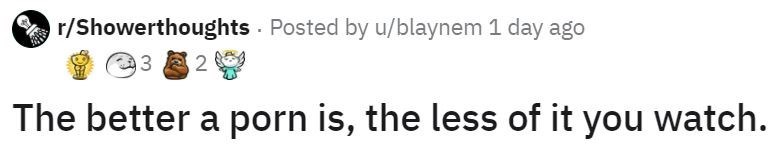 Text - r/Showerthoughts Posted by u/blaynem 1 day ago 3 2 The better a porn is, the less of it you watch.