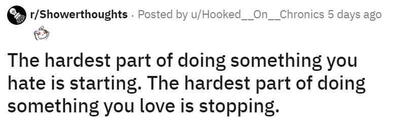 Text - r/Showerthoughts Posted by u/Hooked_On__Chronics 5 days ago The hardest part of doing something you hate is starting. The hardest part of doing something you love is stopping.