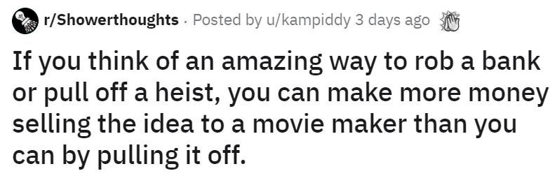 Text - r/Showerthoughts Posted by u/kampiddy 3 days ago If you think of an amazing way to rob a bank or pull off a heist, you can make more money selling the idea to a movie maker than you can by pulling it off.