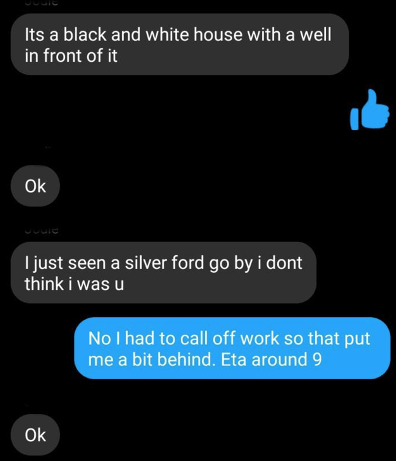 Text - Its a black and white house with a well in front of it Ok I just seen a silver ford go by i dont think i was u No I had to call off work so that put me a bit behind. Eta around 9 Ok