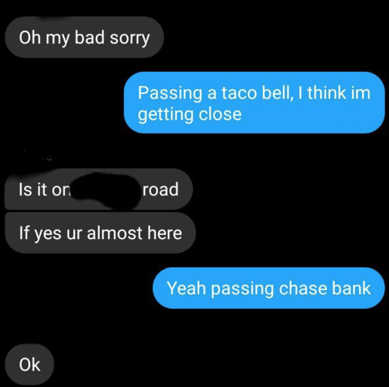 Text - Text - Oh my bad sorry Passing a taco bell, I think im getting close Is it on road If yes ur almost here Yeah passing chase bank Ok