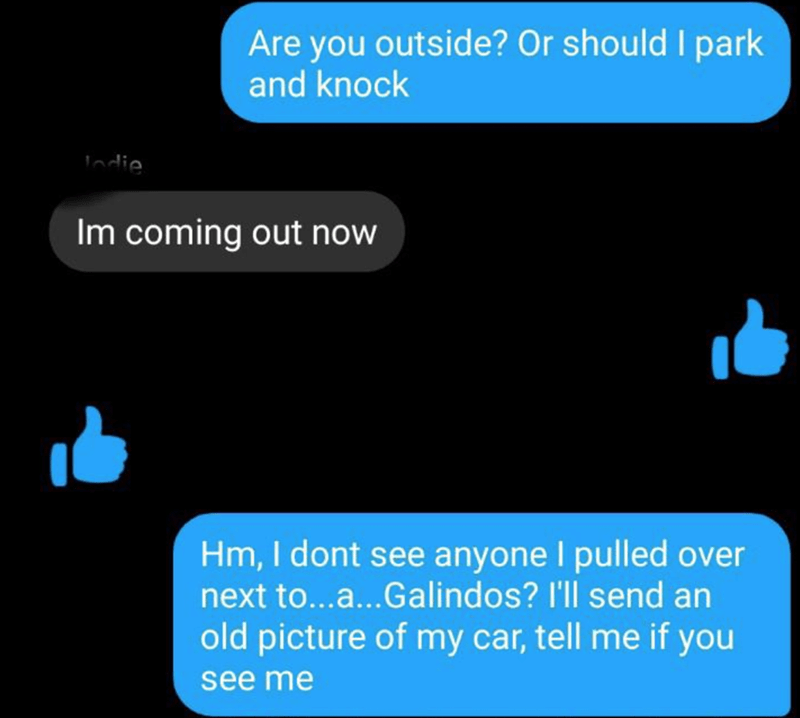 Text - Text - Are you outside? Or should I park and knock Indie Im coming out now Hm, I dont see anyone I pulled over next to...a...Galindos? I'll send an old picture of my car, tell me if you see me