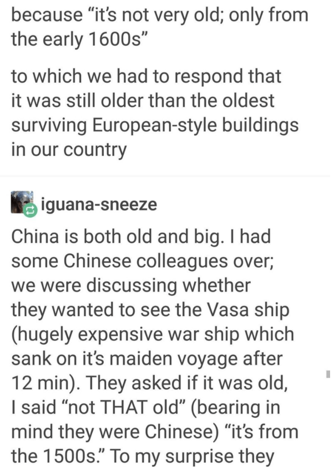 """Text - because """"it's not very old; only from the early 1600s"""" to which we had to respond that it was still older than the oldest surviving European-style buildings in our country iguana-sneeze China is both old and big. I had some Chinese colleagues over; we were discussing whether they wanted to see the Vasa ship (hugely expensive war ship which sank on it's maiden voyage after 12 min). They asked if it was old, I said """"not THAT old"""" (bearing in mind they were Chinese) """"it's from the 1500s."""" To"""