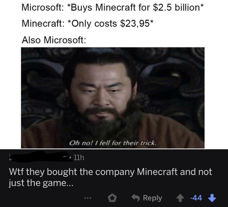 Text - Microsoft: *Buys Minecraft for $2.5 billion* Minecraft: *Only costs $23,95* Also Microsoft: Oh no! I fell for their trick. 11h Wtf they bought the company Minecraft and not just the game... Reply 1 -44