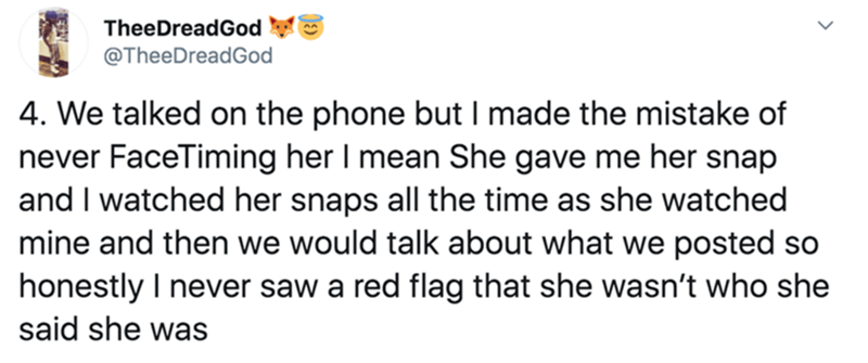 Text - TheeDreadGod @TheeDreadGod 4. We talked on the phone but I made the mistake of never FaceTiming her I mean She gave me her snap and I watched her snaps all the time as she watched mine and then we would talk about what we posted so honestly I never saw a red flag that she wasn't who she said she was