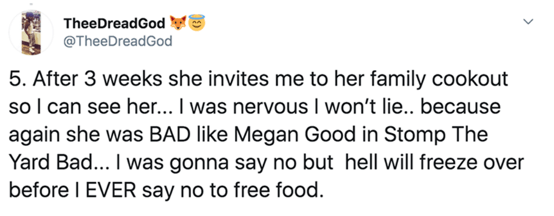 Text - TheeDreadGod @TheeDreadGod 5. After 3 weeks she invites me to her family cookout so I can see her... I was nervous I won't lie.. because again she was BAD like Megan Good in Stomp The Yard Bad... I was gonna say no but hell will freeze over before I EVER say no to free food.