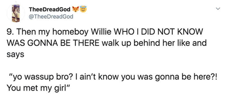 """Text - TheeDreadGod @TheeDreadGod 9. Then my homeboy Willie WHO I DID NOT KNOW WAS GONNA BE THERE walk up behind her like and says """"yo wassup bro? I ain't know you was gonna be here?! You met my girl"""""""