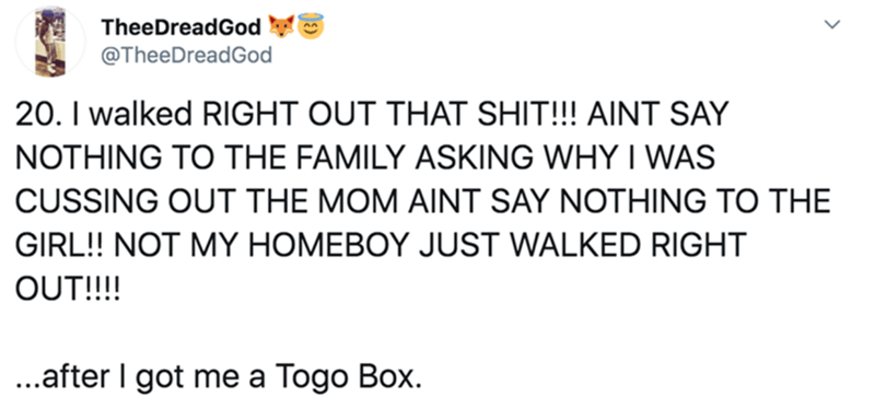 Text - TheeDreadGod @TheeDreadGod 20. I walked RIGHT OUT THAT SHIT!!! AINT SAY NOTHING TO THE FAMILY ASKING WHY I WAS CUSSING OUT THE MOM AINT SAY NOTHING TO THE GIRL! NOT MY HOMEBOY JUST WALKED RIGHT OUT!!!! ..after I got me a Togo Box.