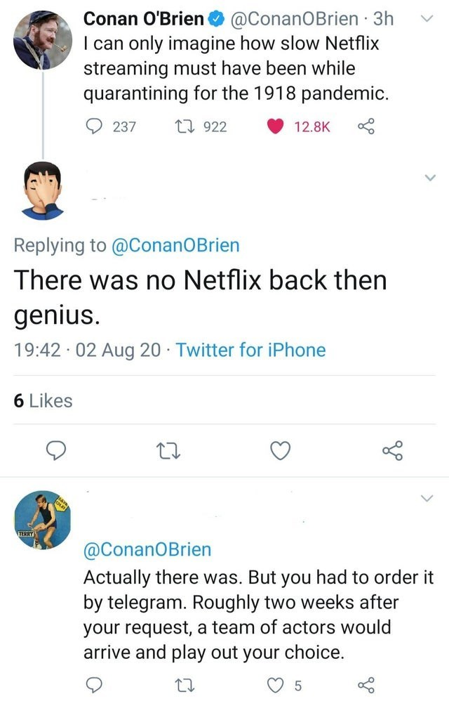 Text - Conan O'Brien O @ConanOBrien · 3h I can only imagine how slow Netflix streaming must have been while quarantining for the 1918 pandemic. O 237 27 922 12.8K Replying to @ConanOBrien There was no Netflix back then genius. 19:42 02 Aug 20 · Twitter for iPhone 6 Likes TERRY @ConanOBrien Actually there was. But you had to order it by telegram. Roughly two weeks after your request, a team of actors would arrive and play out your choice.