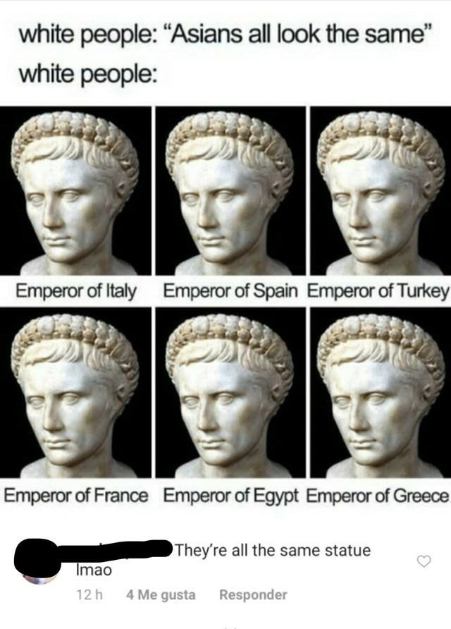 "Face - white people: ""Asians all look the same"" white people: Emperor of Italy Emperor of Spain Emperor of Turkey Emperor of France Emperor of Egypt Emperor of Greece They're all the same statue Imao 12 h 4 Me gusta Responder"