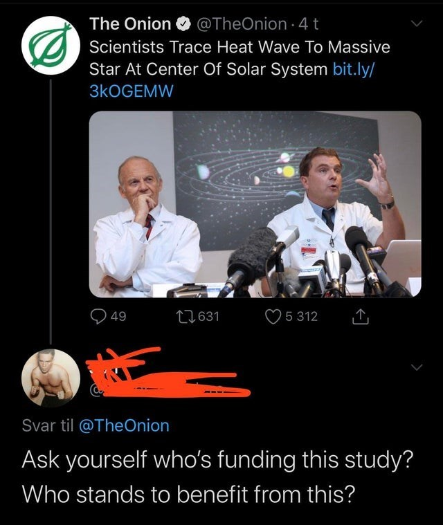 Photo caption - The Onion @TheOnion 4t O) Scientists Trace Heat Wave To Massive Star At Center Of Solar System bit.ly/ 3KOGEMW Q 49 27631 ♡ 5 312 Svar til @TheOnion Ask yourself who's funding this study? Who stands to benefit from this?