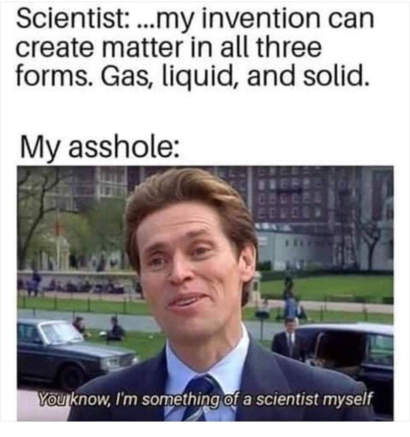 Text - Text - Scientist: .my invention can create matter in all three forms. Gas, liquid, and solid. My asshole: EEL You know, I'm something of a scientist myself