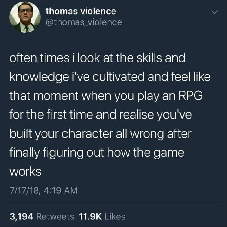 Text - thomas violence @thomas_violence often times i look at the skills and knowledge i've cultivated and feel like that moment when you play an RPG for the first time and realise you've built your character all wrong after finally figuring out how the game works 7/17/18, 4:19 AM 3,194 Retweets 11.9K Likes