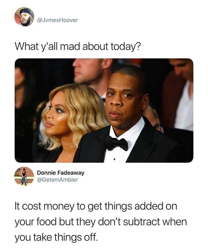 Text - @JvmesHoover What y'all mad about today? Donnie Fadeaway @GetemAmbler It cost money to get things added on your food but they don't subtract when you take things off.