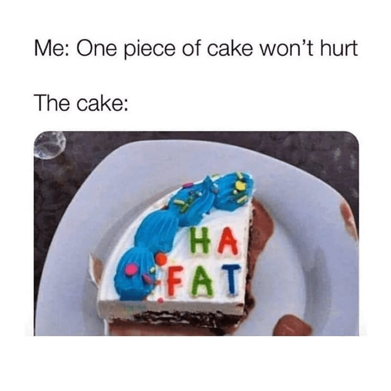 Text - Text - Me: One piece of cake won't hurt The cake: НА FAT