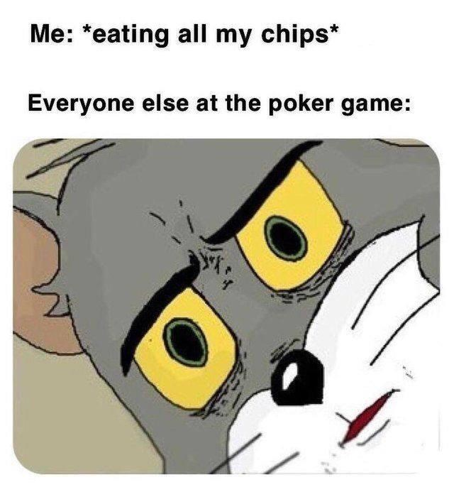 "Funny meme that reads, ""Me: *eating all my chips;* Everyone else at the poker game: ..."" above Unsettled Tom meme"