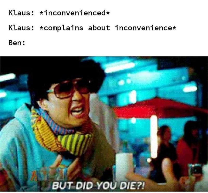 Text - Klaus: *inconvenienced* Klaus: *complains about inconvenience* Ben: BUT DID YOU DIE?!