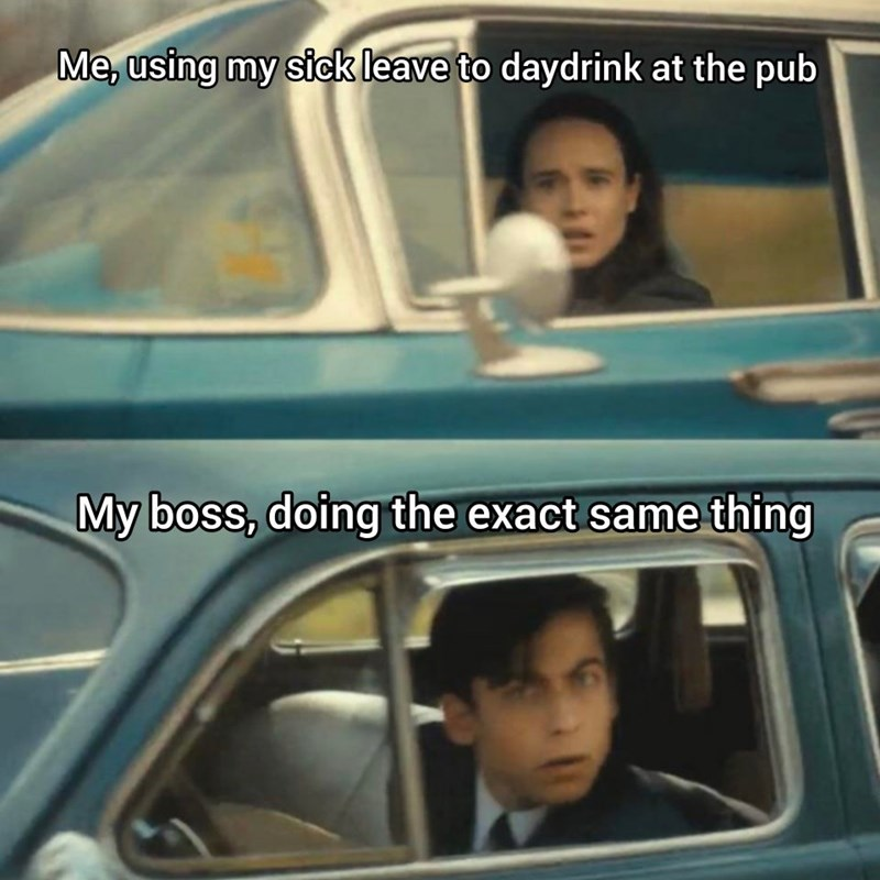 Vehicle door - Me, using my sick leave to daydrink at the pub My boss, doing the exact same thing
