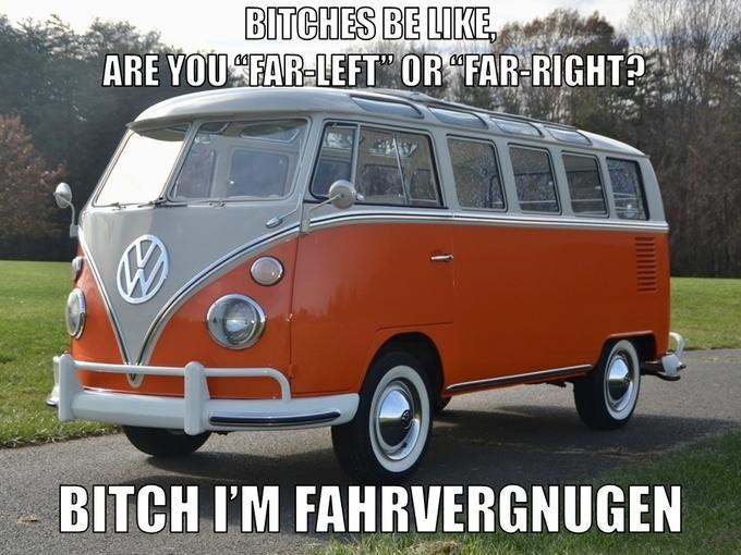 "Land vehicle - BITCHES BE LIKE, ARE YOUSFAR-LEFT"" OR ""FAR-RIGHT? BITCH I'M FAHRVERGNUGEN"