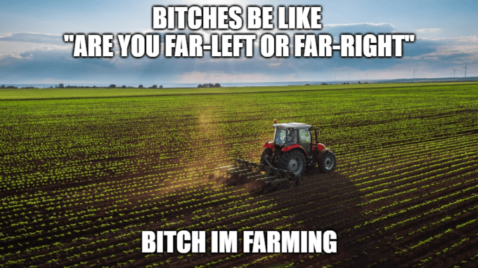 "Agricultural machinery - BITCHES BE LIKE ""ARE YOU FAR-LEFT OR FAR-RIGHT"" BITCH IM FARMING"