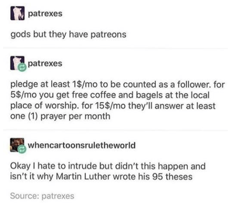 Text - patrexes gods but they have patreons patrexes pledge at least 1$/mo to be counted as a follower. for 5$/mo you get free coffee and bagels at the local place of worship. for 15$/mo they'll answer at least one (1) prayer per month whencartoonsruletheworld Okay I hate to intrude but didn't this happen and isn't it why Martin Luther wrote his 95 theses Source: patrexes