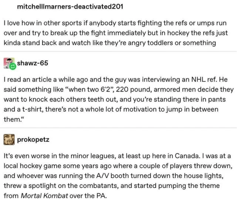 """Text - mitchelllmarners-deactivated201 I love how in other sports if anybody starts fighting the refs or umps run over and try to break up the fight immediately but in hockey the refs just kinda stand back and watch like they're angry toddlers or something shawz-65 I read an article a while ago and the guy was interviewing an NHL ref. He said something like """"when two 6'2"""", 220 pound, armored men decide they want to knock each others teeth out, and you're standing there in pants and a t-shirt, th"""