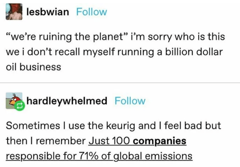 """Text - lesbwian Follow """"we're ruining the planet"""" i'm sorry who is this we i don't recall myself running a billion dollar oil business hardleywhelmed Follow Sometimes I use the keurig and I feel bad but then I remember Just 100 companies responsible for 71% of global emissions"""