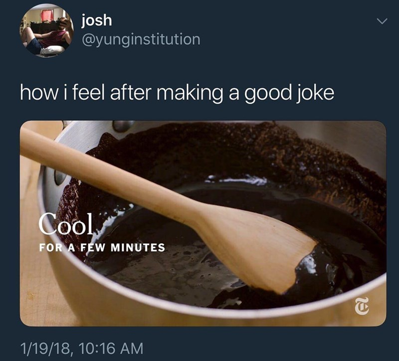 Food - josh @yunginstitution how i feel after making a good joke Cool FOR A FEW MINUTES 1/19/18, 10:16 AM