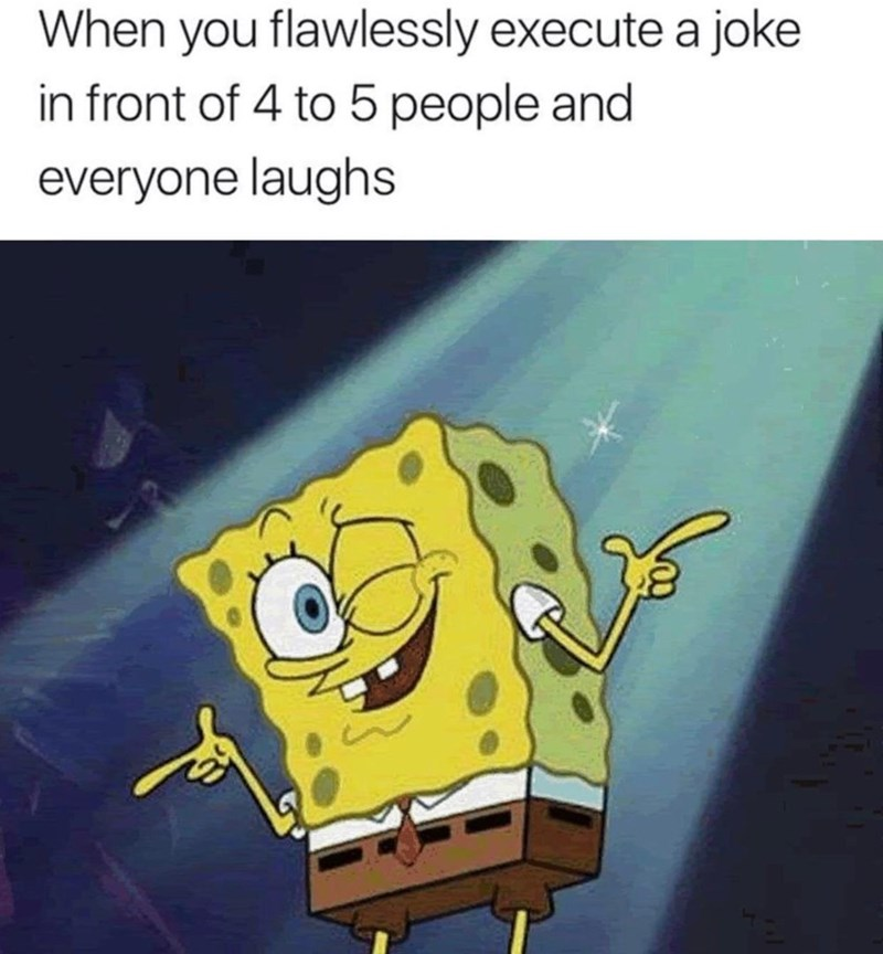 Cartoon - When you flawlessly execute a joke in front of 4 to 5 people and everyone laughs