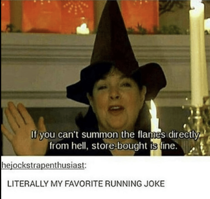 Facial expression - If you can't summon the flames directly from hell, store-bought is fine. hejockstrapenthusiast: LITERALLY MY FAVORITE RUNNING JOKE