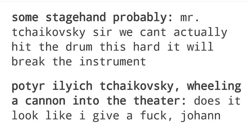 Text - some stagehand probably: mr. tchaikovsky sir we cant actually hit the drum this hard it will break the instrument potyr ilyich tchaikovsky, wheeling a cannon into the theater: does it look like i give a fuck, johann