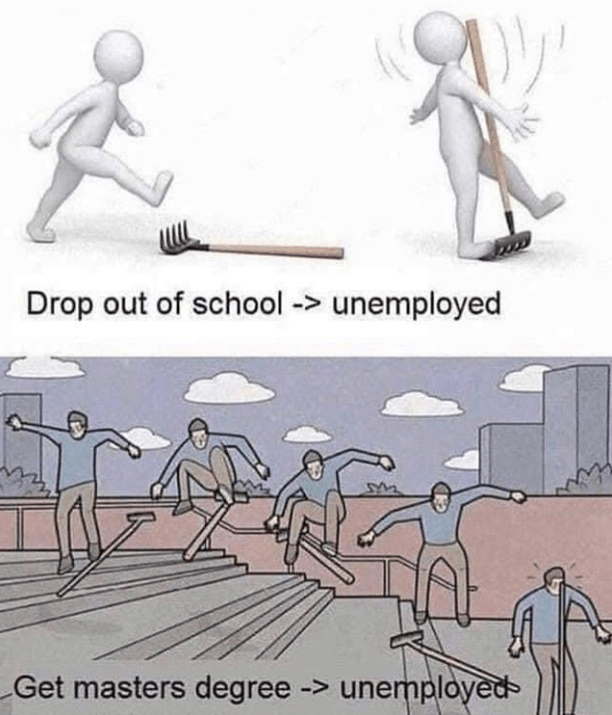 funny meme about unemployment | Drop out of school -> unemployed person stepping on a rake Get masters degree -> unemployed skateboarding into a rake