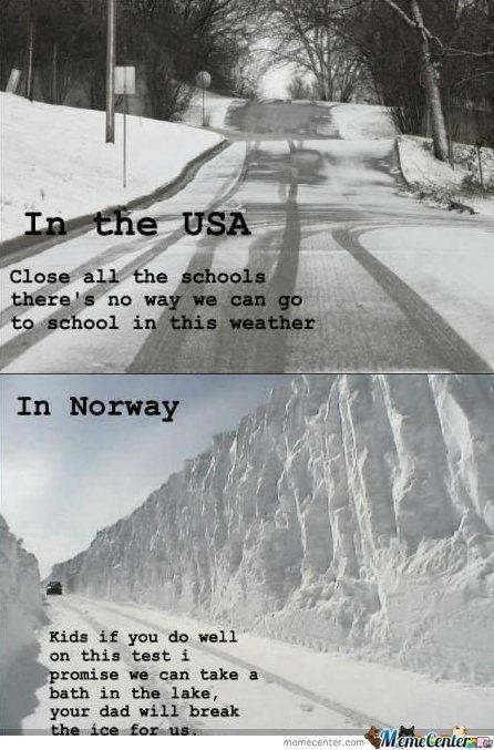 Snow - In the USA Close all the schools there's no way we can go to school in this weather In Norway Kids if you do well on this test i promise we can take a bath in the lake, your dad will break the ice for us memecenter.com MemeCentere