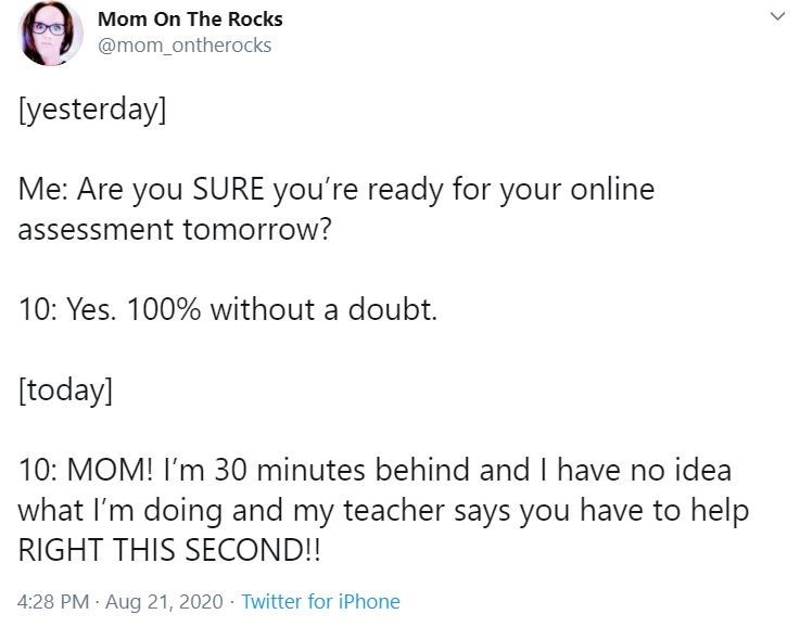 Text - Mom On The Rocks @mom_ontherocks [yesterday] Me: Are you SURE you're ready for your online assessment tomorrow? 10: Yes. 100% without a doubt. [today] 10: MOM! I'm 30 minutes behind and I have no idea what I'm doing and my teacher says you have to help RIGHT THIS SECOND!! 4:28 PM Aug 21, 2020 Twitter for iPhone >