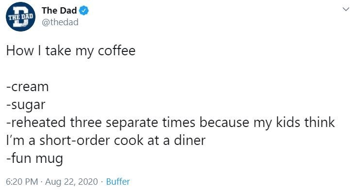 Text - The Dad THE DAD @thedad How I take my coffee -cream -sugar -reheated three separate times because my kids think I'm a short-order cook at a diner -fun mug 6:20 PM · Aug 22, 2020 · Buffer