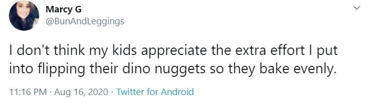 Text - Marcy G @BunAndLeggings I don't think my kids appreciate the extra effort I put into flipping their dino nuggets so they bake evenly. 11:16 PM · Aug 16, 2020 - Twitter for Android >