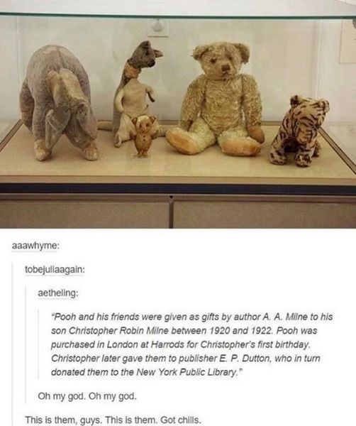 """Animal figure - aaawhyme: tobejuliaagain: aetheling: """"Pooh and his friends were given as gifts by author A. A. Milne to his son Christopher Robin Milne between 1920 and 1922. Pooh was purchased in London at Harrods for Christopher's first birthday. Christopher later gave them to publisher E. P. Dutton, who in turn donated them to the New York Public Library."""" Oh my god. Oh my god. This is them, guys. This is them. Got chills."""