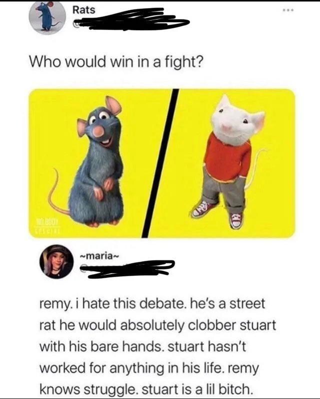 Cartoon - Rats ... Who would win in a fight? -maria remy. i hate this debate. he's a street rat he would absolutely clobber stuart with his bare hands. stuart hasn't worked for anything in his life. remy knows struggle. stuart is a lil bitch.