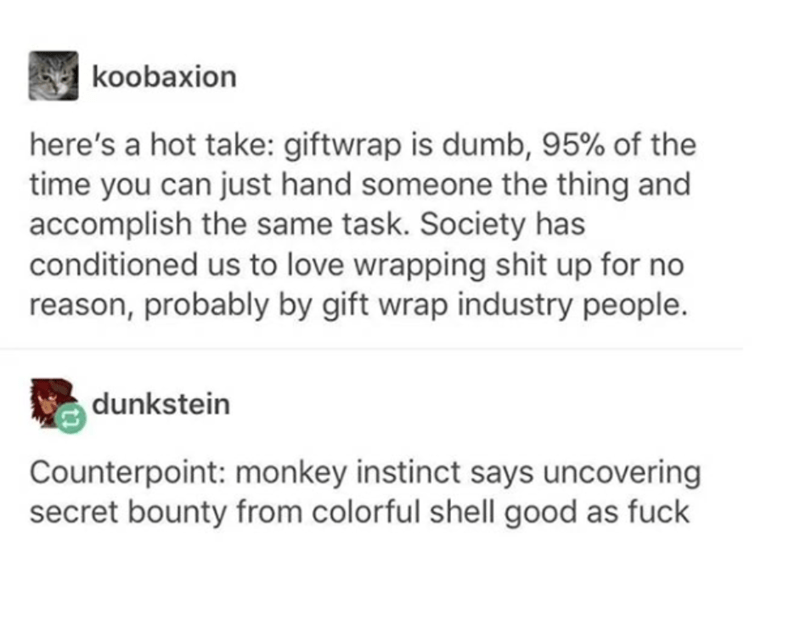 Text - koobaxion here's a hot take: giftwrap is dumb, 95% of the time you can just hand someone the thing and accomplish the same task. Society has conditioned us to love wrapping shit up for no reason, probably by gift wrap industry people. dunkstein Counterpoint: monkey instinct says uncovering secret bounty from colorful shell good as fuck
