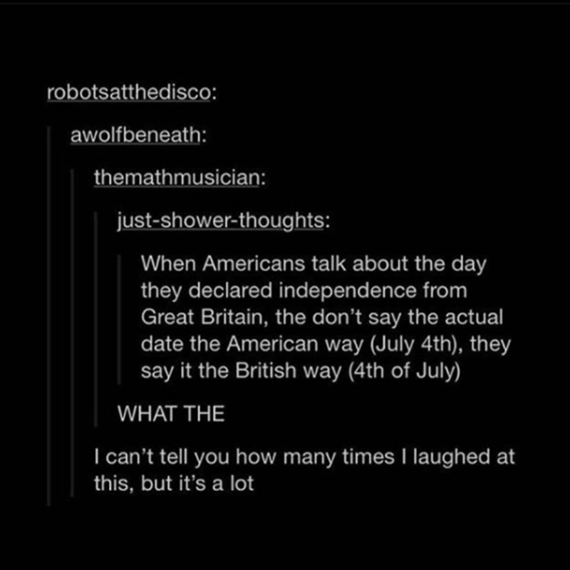 Text - robotsatthedisco: awolfbeneath: themathmusician: just-shower-thoughts: When Americans talk about the day they declared independence from Great Britain, the don't say the actual date the American way (July 4th), they say it the British way (4th of July) WHAT THE I can't tell you how many times laughed at this, but it's a lot
