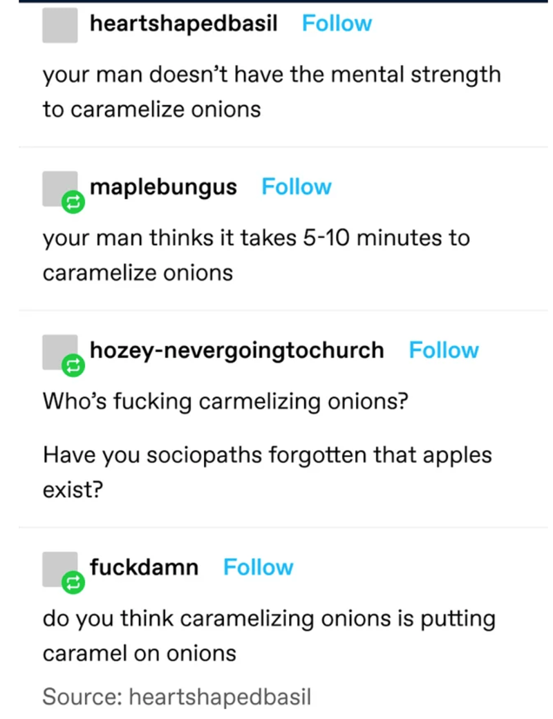 Text - heartshapedbasil Follow your man doesn't have the mental strength to caramelize onions maplebungus Follow your man thinks it takes 5-10 minutes to caramelize onions hozey-nevergoingtochurch Follow Who's fucking carmelizing onions? Have you sociopaths forgotten that apples exist? fuckdamn Follow do you think caramelizing onions is putting caramel on onions Source: heartshapedbasil