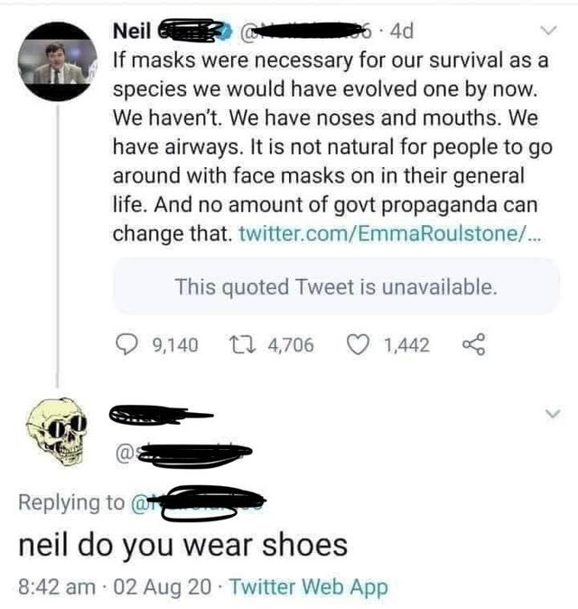 Text - Neil 6.4d If masks were necessary for our survival as a species we would have evolved one by now. We haven't. We have noses and mouths. We have airways. It is not natural for people to go around with face masks on in their general life. And no amount of govt propaganda can change that. twitter.com/EmmaRoulstone/. This quoted Tweet is unavailable. 9,140 17 4,706 O 1,442 00 @. Replying to @ neil do you wear shoes 8:42 am 02 Aug 20 Twitter Web App