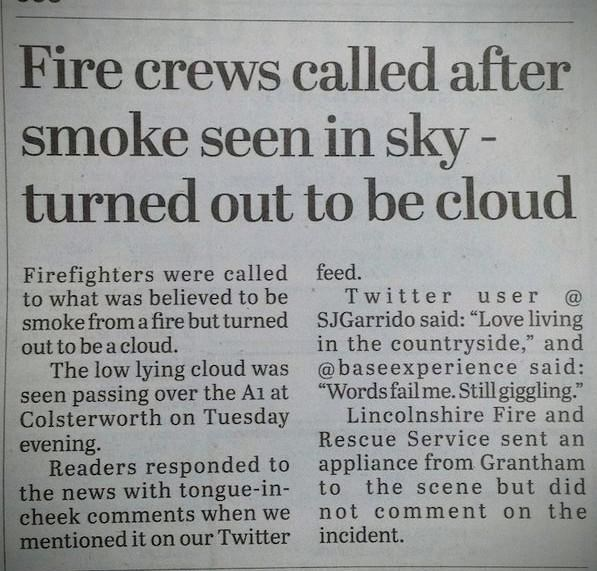 """Text - Fire crews called after smoke seen in sky - turned out to be cloud Firefighters were called feed. to what was believed to be smoke from a fire but turned SJGarrido said: """"Love living out to be a cloud. The low lying cloud was seen passing over the A1 at Colsterworth on Tuesday evening. Readers responded to the news with tongue-in- cheek comments when we mentioned it on our Twitter Twitter user @ in the countryside,"""" and @baseexperience said: """"Words fail me. Still giggling."""" Lincolnshire F"""
