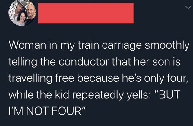 """Text - Woman in my train carriage smoothly telling the conductor that her son is travelling free because he's only four, while the kid repeatedly yells: """"BUT I'M NOT FOUR"""""""